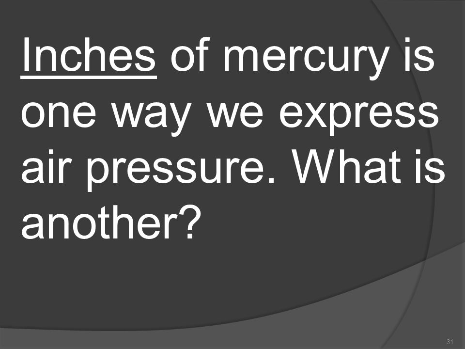 Inches of mercury is one way we express air pressure. What is another