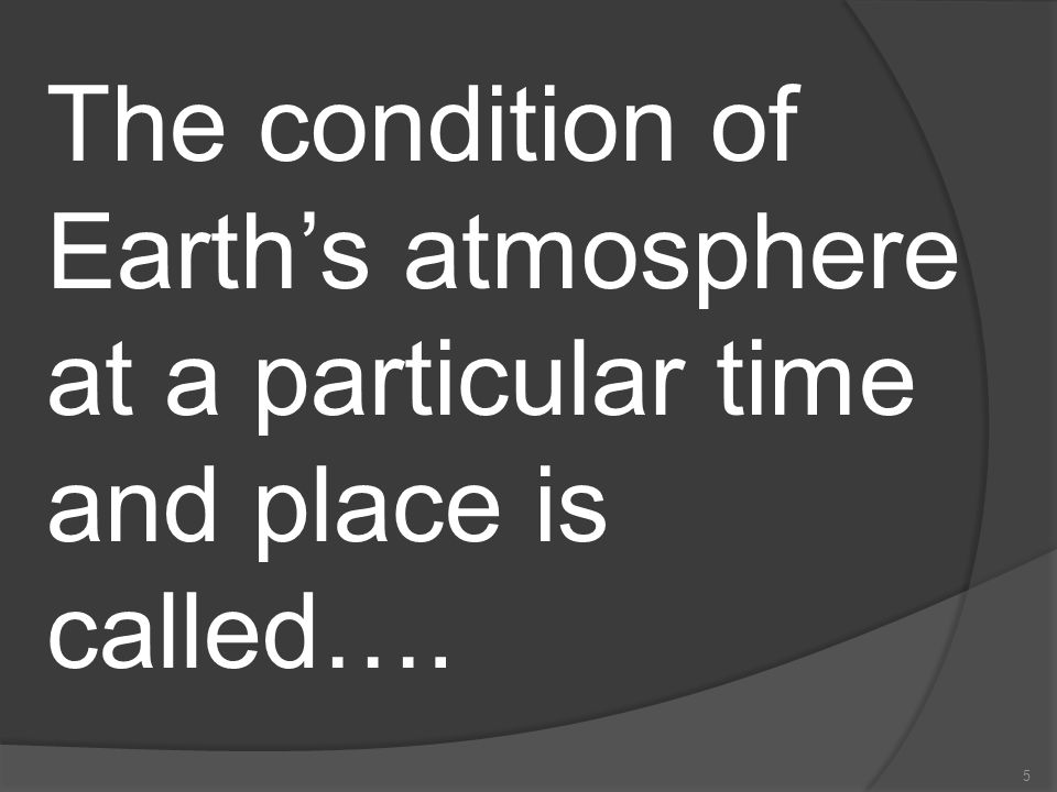 The condition of Earth's atmosphere at a particular time and place is called….