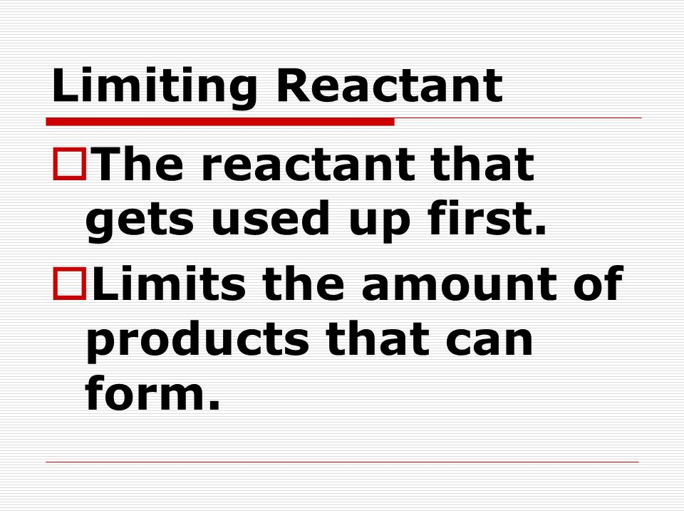 Limiting Reactant The reactant that gets used up first.