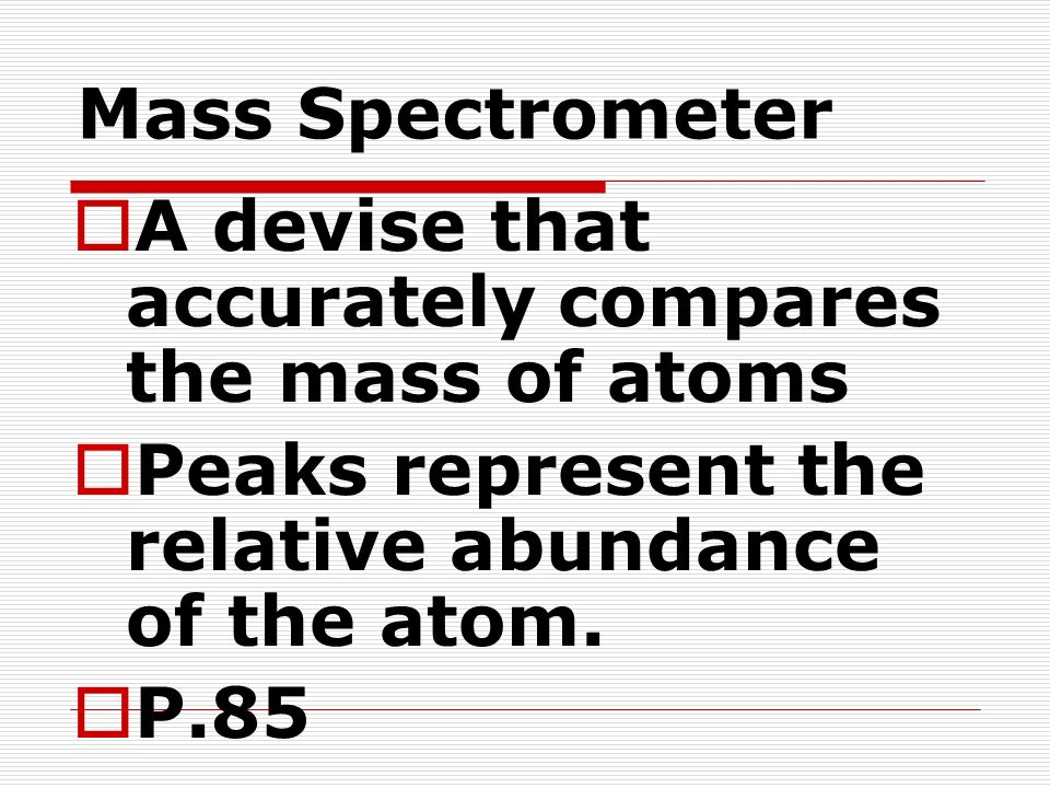 Mass Spectrometer A devise that accurately compares the mass of atoms. Peaks represent the relative abundance of the atom.