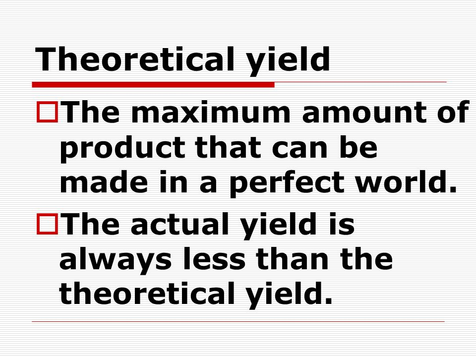 Theoretical yield The maximum amount of product that can be made in a perfect world.