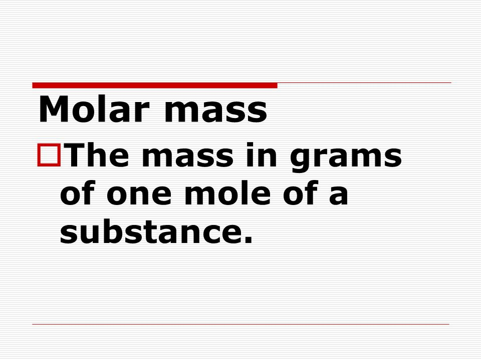Molar mass The mass in grams of one mole of a substance.