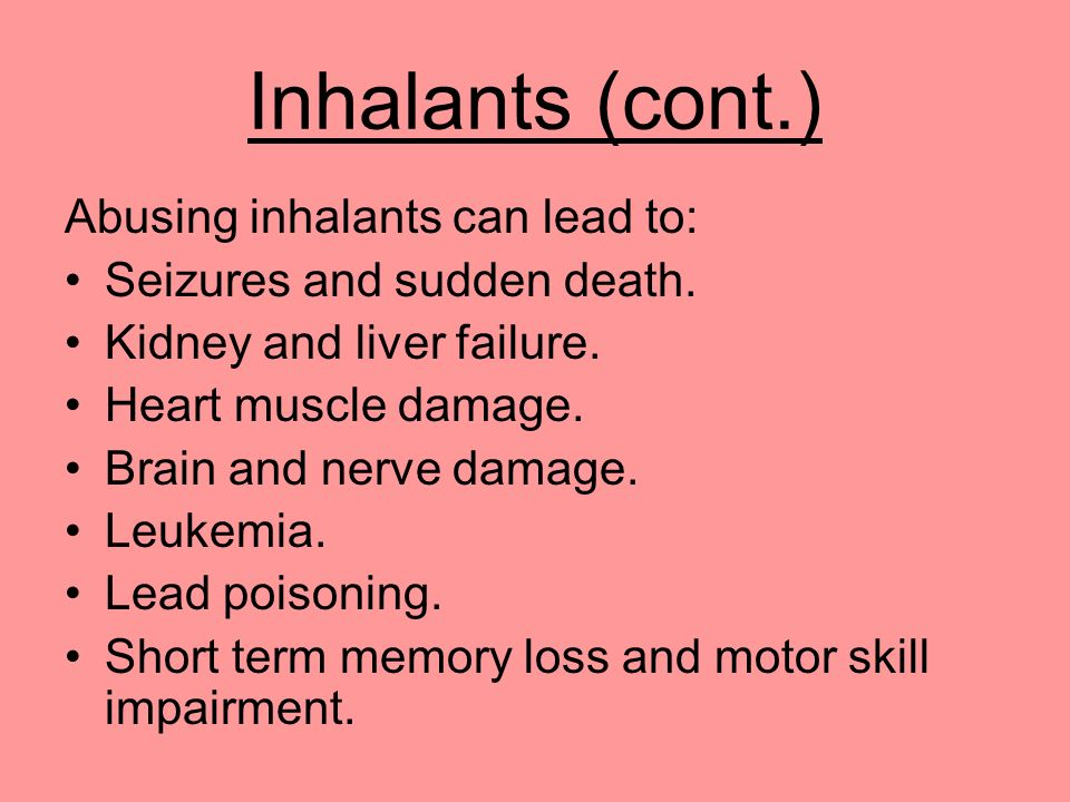 Inhalants (cont.) Abusing inhalants can lead to: