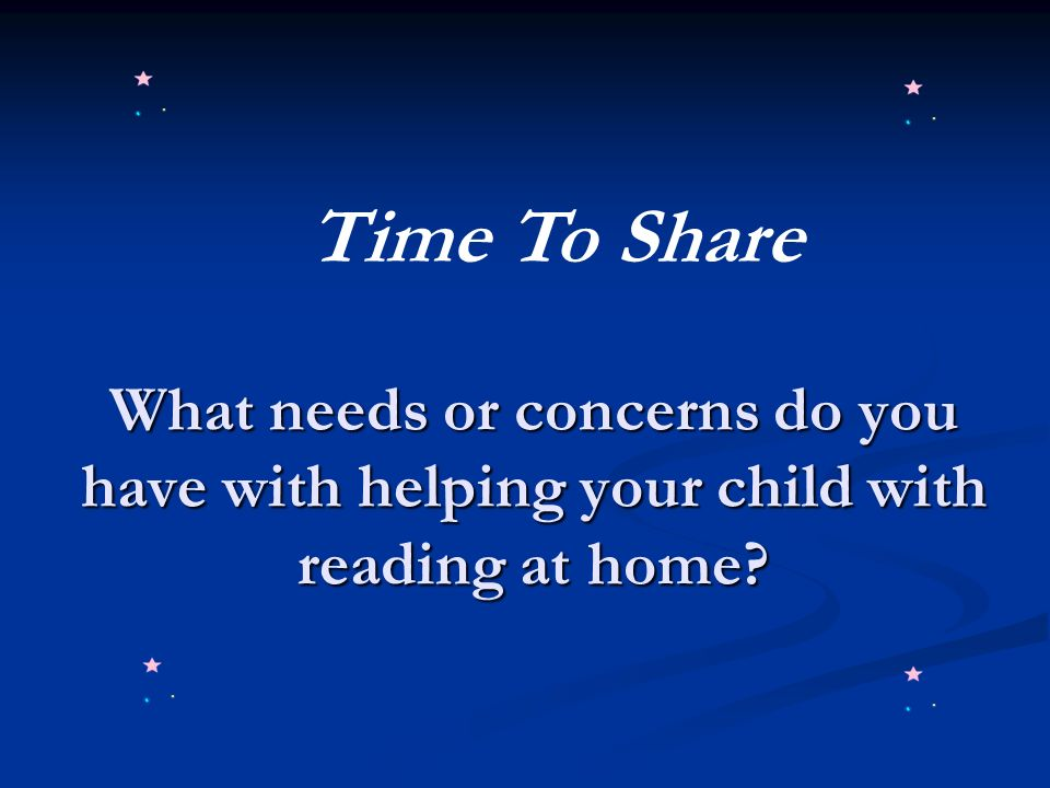 Time To Share What needs or concerns do you have with helping your child with reading at home