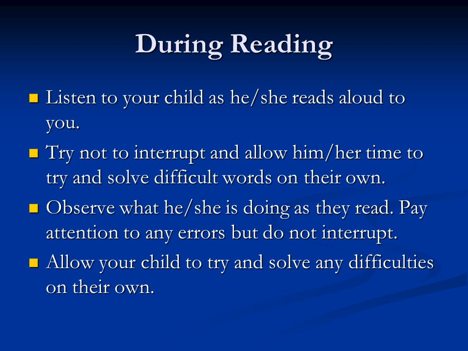 During Reading Listen to your child as he/she reads aloud to you.