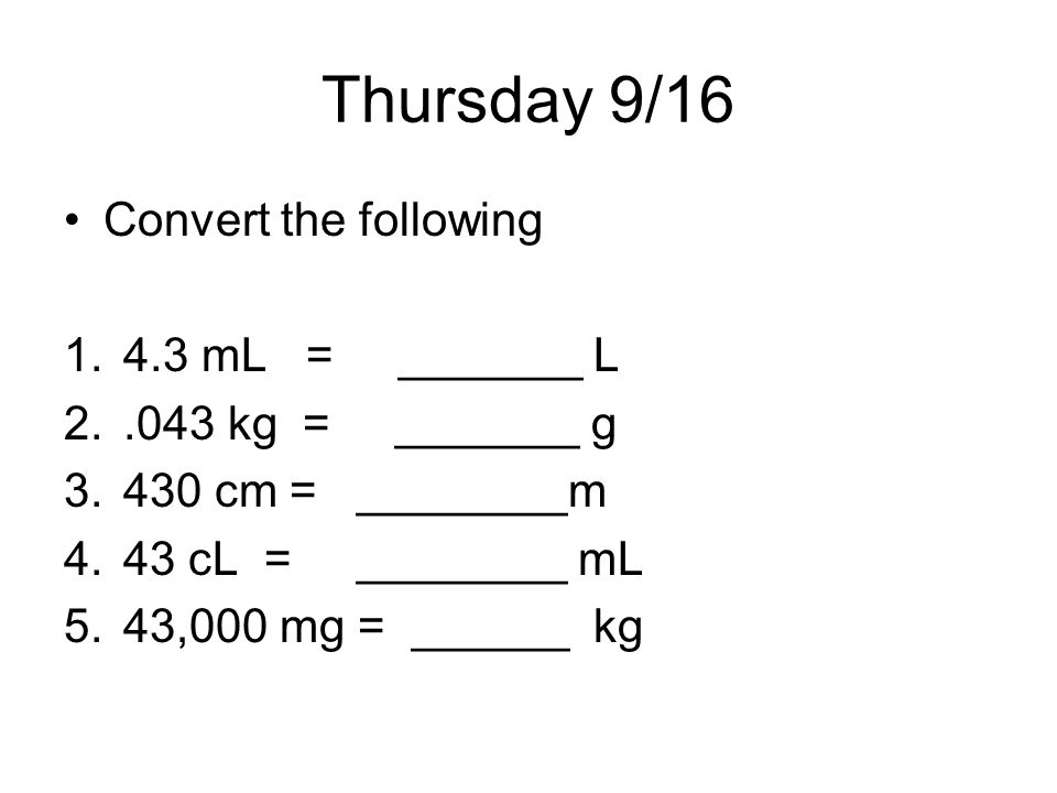 Thursday 9/16 Convert the following 4.3 mL = _______ L