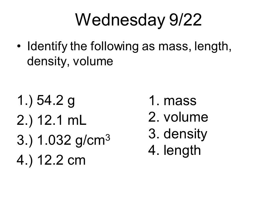 Wednesday 9/22 1.) 54.2 g 2.) 12.1 mL 3.) 1.032 g/cm3 mass 4.) 12.2 cm