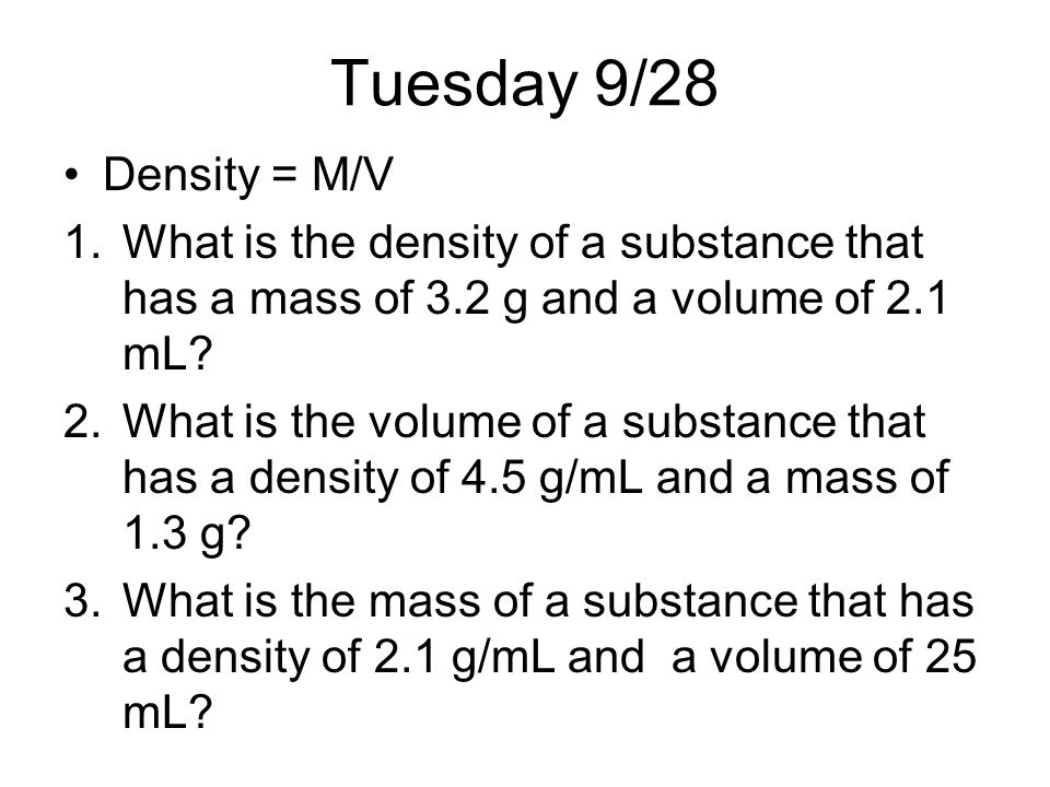 Tuesday 9/28 Density = M/V. What is the density of a substance that has a mass of 3.2 g and a volume of 2.1 mL