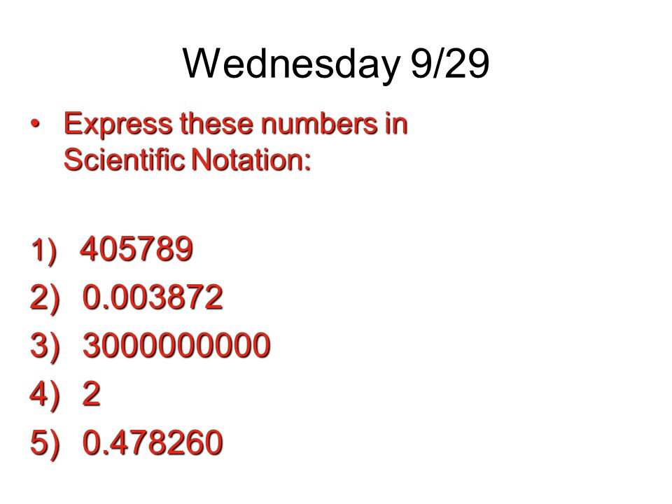 Wednesday 9/29 Express these numbers in Scientific Notation: