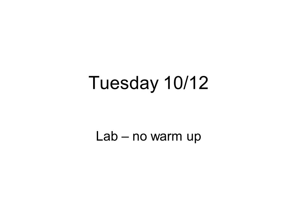 Tuesday 10/12 Lab – no warm up