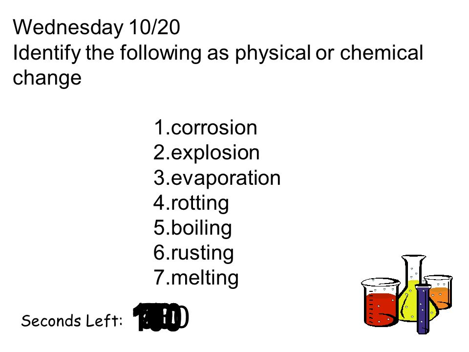 Wednesday 10/20 Identify the following as physical or chemical change. corrosion. explosion. evaporation.