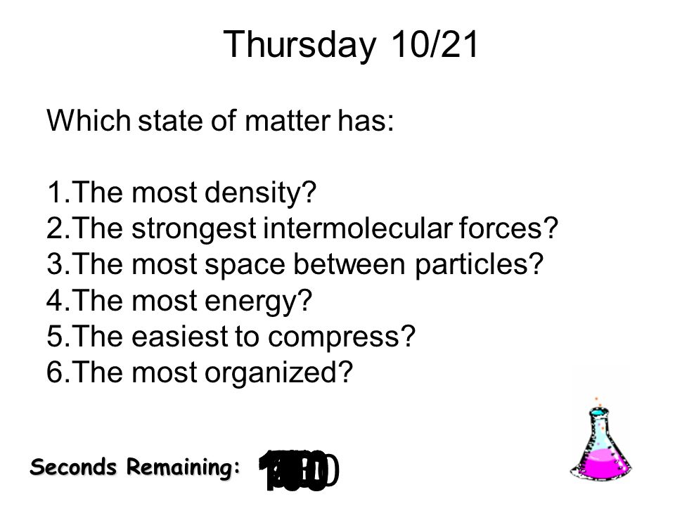 Thursday 10/21 Which state of matter has: The most density The strongest intermolecular forces The most space between particles