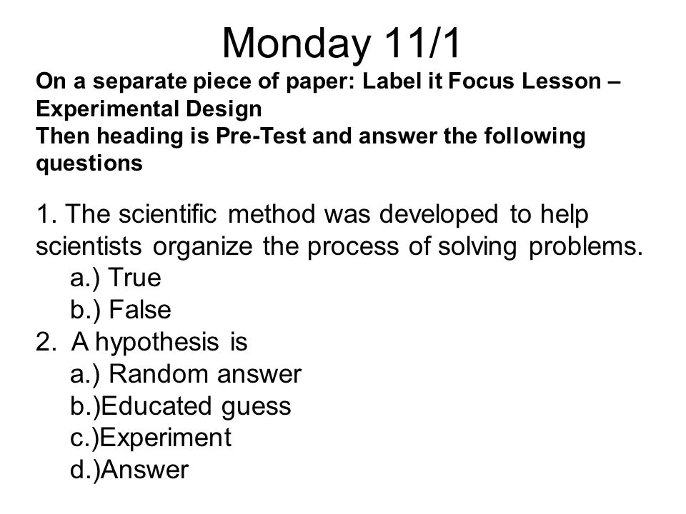 Monday 11/1 On a separate piece of paper: Label it Focus Lesson – Experimental Design. Then heading is Pre-Test and answer the following questions.