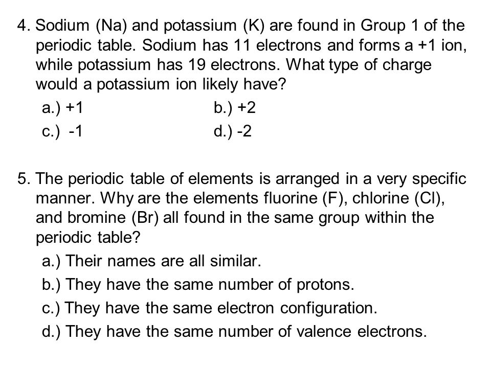 4. Sodium (Na) and potassium (K) are found in Group 1 of the periodic table. Sodium has 11 electrons and forms a +1 ion, while potassium has 19 electrons. What type of charge would a potassium ion likely have