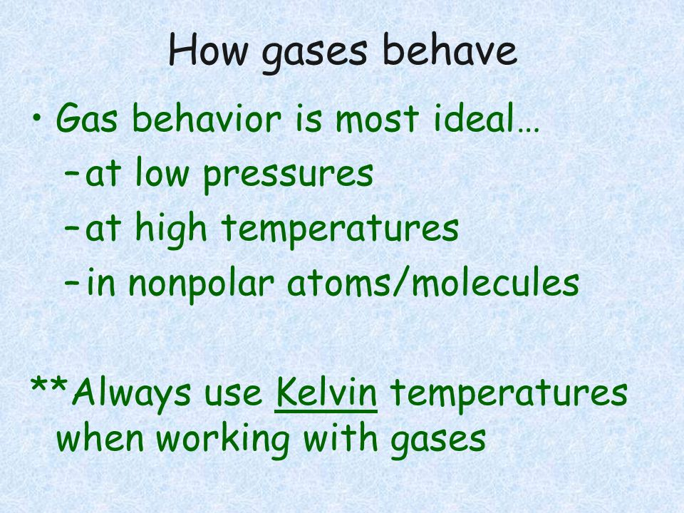 How gases behave Gas behavior is most ideal… at low pressures