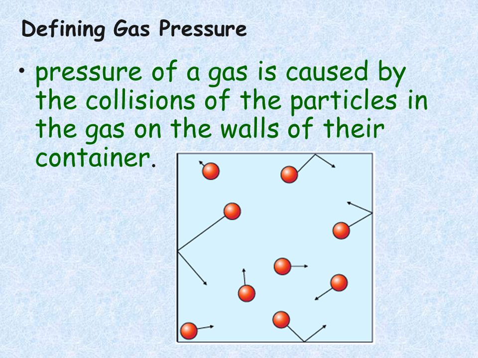 Defining Gas Pressure pressure of a gas is caused by the collisions of the particles in the gas on the walls of their container.