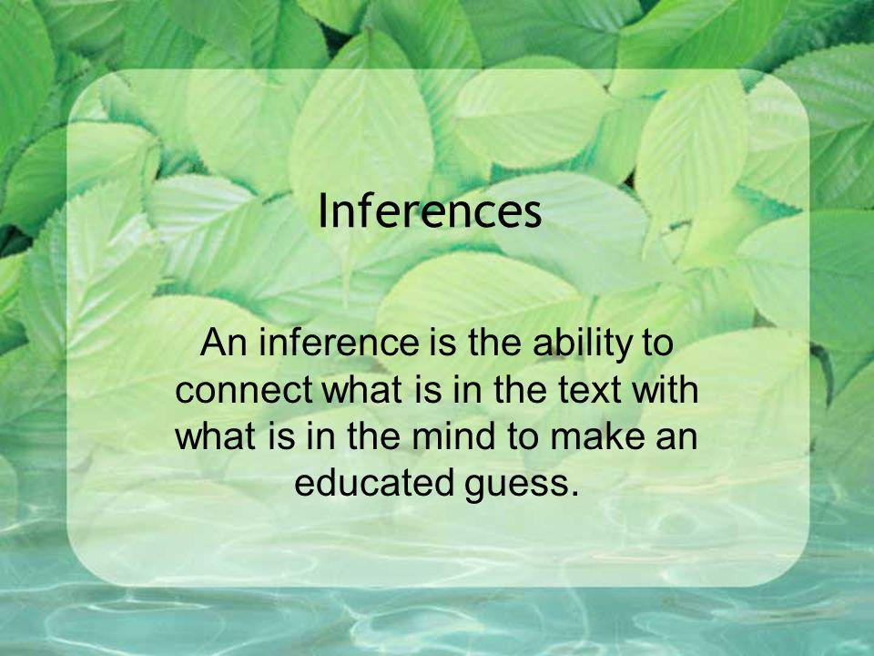 Inferences An inference is the ability to connect what is in the text with what is in the mind to make an educated guess.