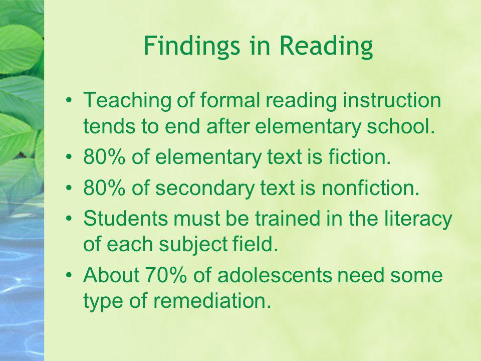 Findings in Reading Teaching of formal reading instruction tends to end after elementary school. 80% of elementary text is fiction.