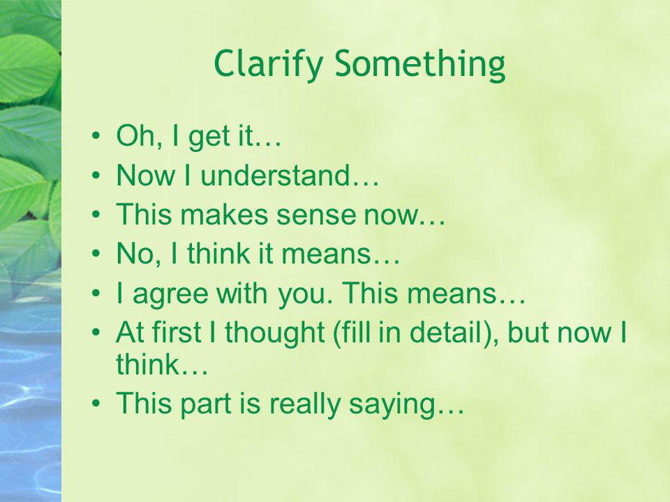 Clarify Something Oh, I get it… Now I understand…