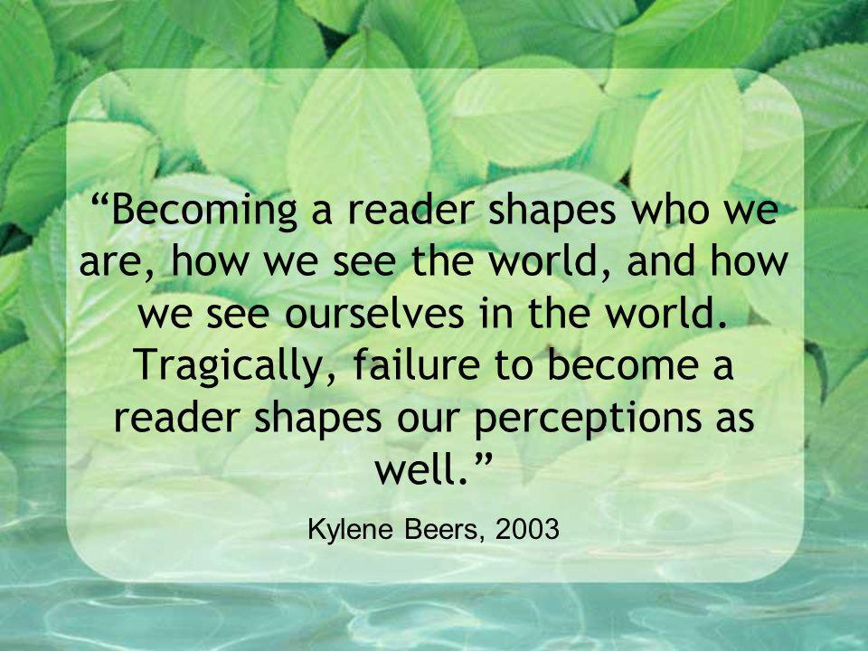 Becoming a reader shapes who we are, how we see the world, and how we see ourselves in the world. Tragically, failure to become a reader shapes our perceptions as well.