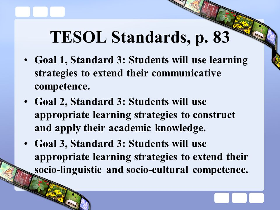 TESOL Standards, p. 83 Goal 1, Standard 3: Students will use learning strategies to extend their communicative competence.