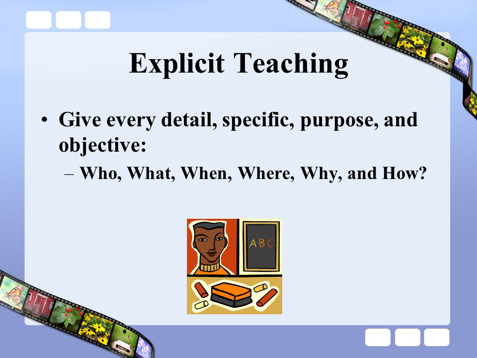 Explicit Teaching Give every detail, specific, purpose, and objective: