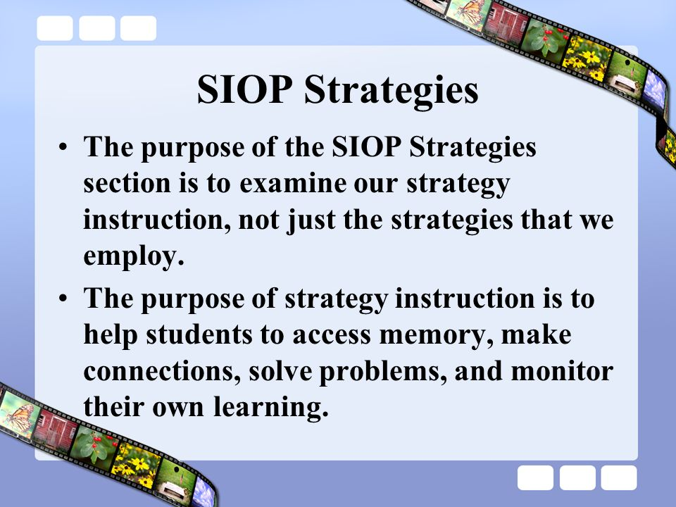 SIOP Strategies The purpose of the SIOP Strategies section is to examine our strategy instruction, not just the strategies that we employ.