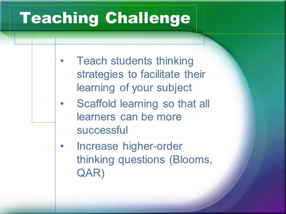 Teaching Challenge Teach students thinking strategies to facilitate their learning of your subject.