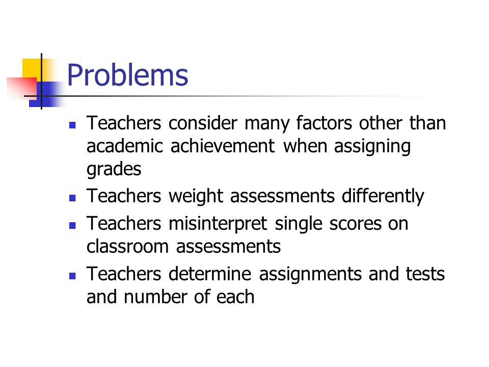 Problems Teachers consider many factors other than academic achievement when assigning grades. Teachers weight assessments differently.