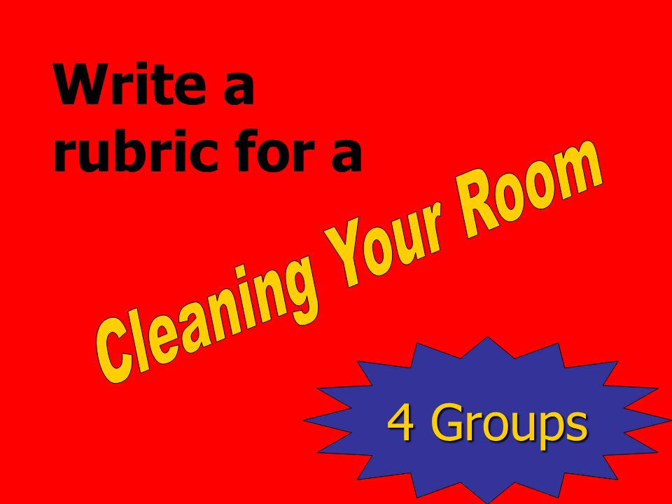 Write a rubric for a Cleaning Your Room 4 Groups
