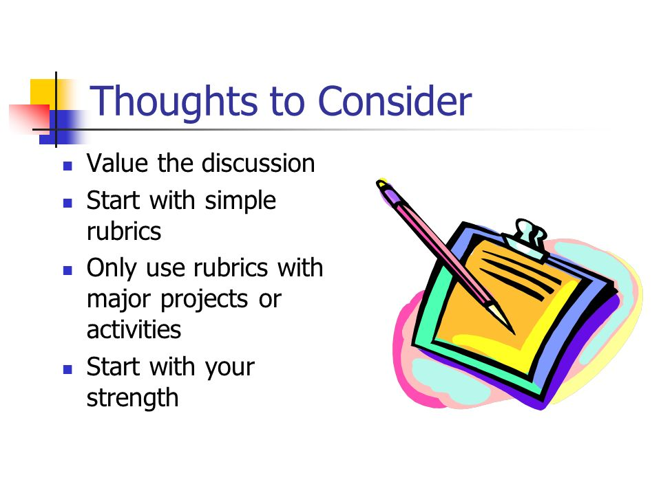Thoughts to Consider Value the discussion Start with simple rubrics