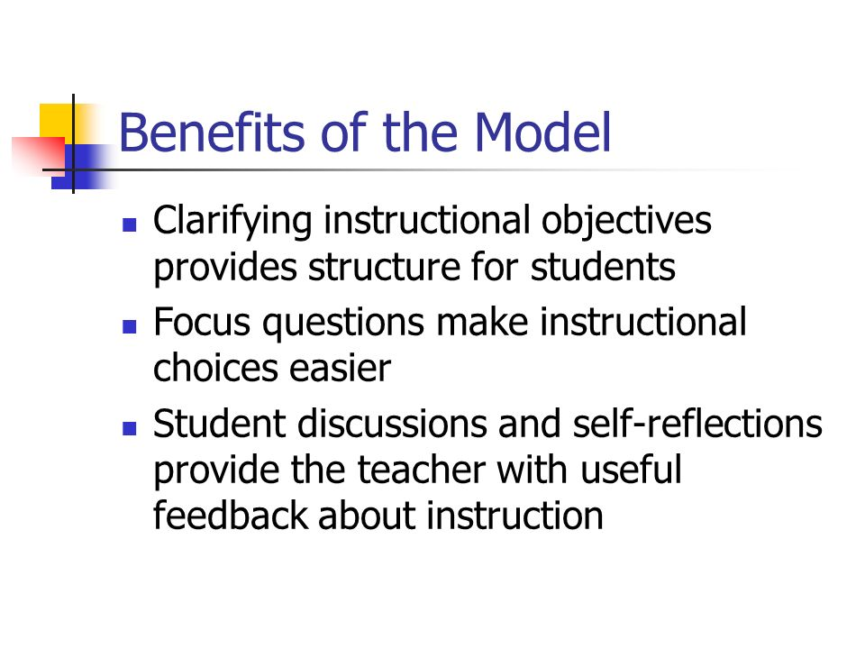 Benefits of the Model Clarifying instructional objectives provides structure for students. Focus questions make instructional choices easier.