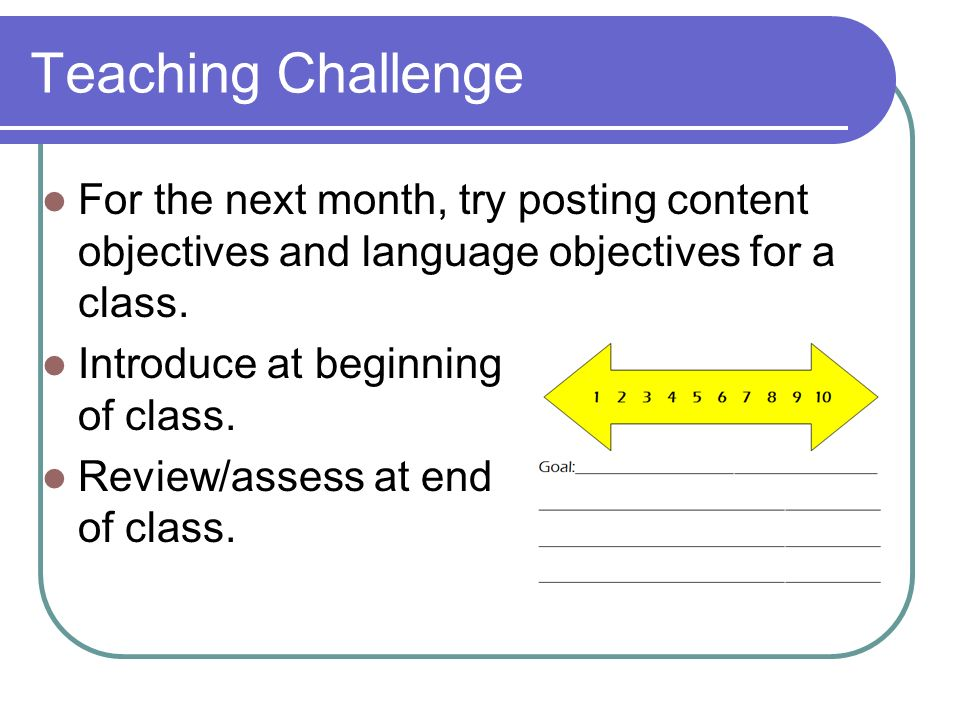 Teaching Challenge For the next month, try posting content objectives and language objectives for a class.