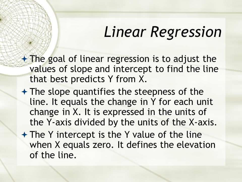 Linear Regression The goal of linear regression is to adjust the values of slope and intercept to find the line that best predicts Y from X.