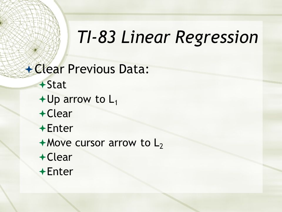 TI-83 Linear Regression Clear Previous Data: Stat Up arrow to L1 Clear