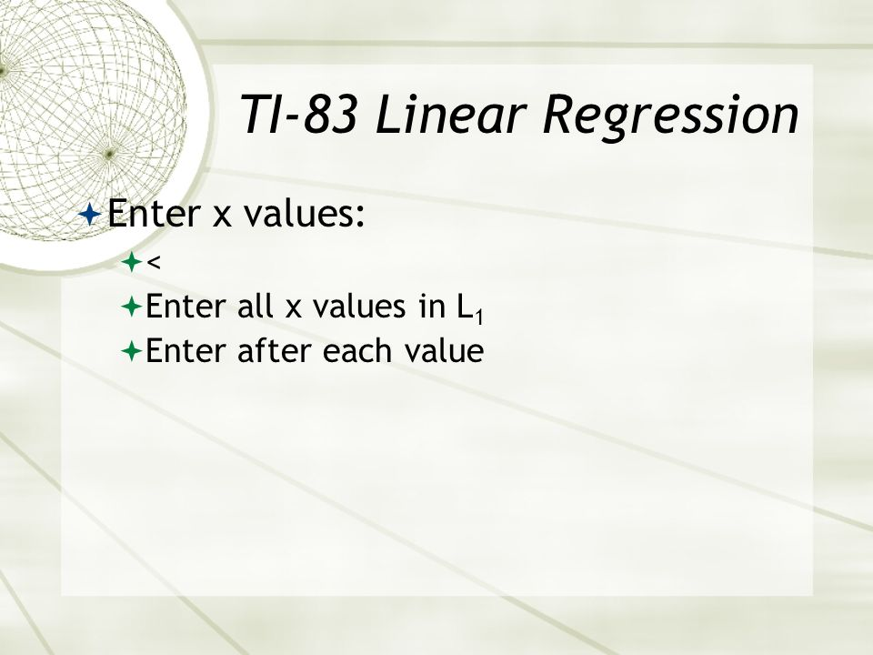 TI-83 Linear Regression Enter x values: < Enter all x values in L1