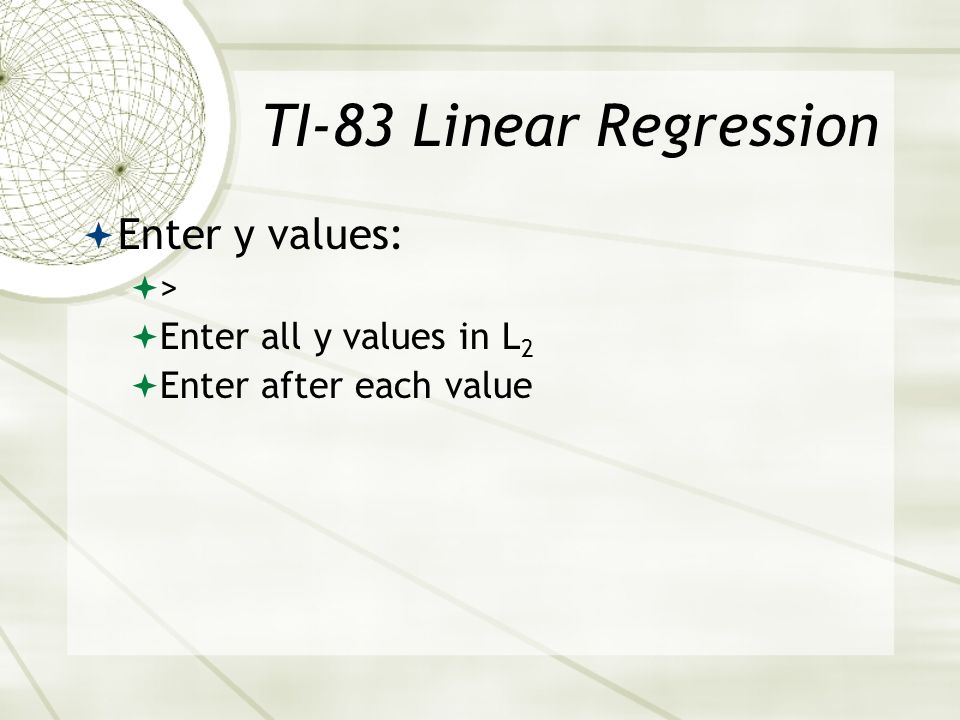 TI-83 Linear Regression Enter y values: > Enter all y values in L2