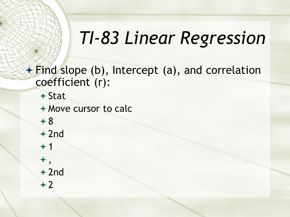 TI-83 Linear Regression Find slope (b), Intercept (a), and correlation coefficient (r): Stat. Move cursor to calc.