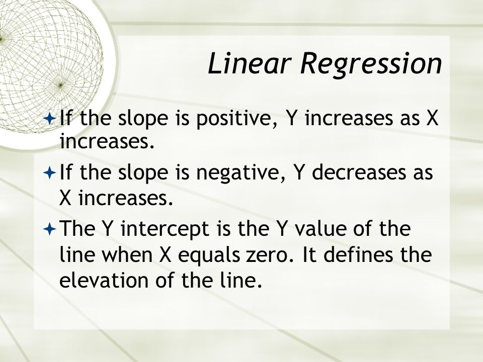 Linear Regression If the slope is positive, Y increases as X increases. If the slope is negative, Y decreases as X increases.