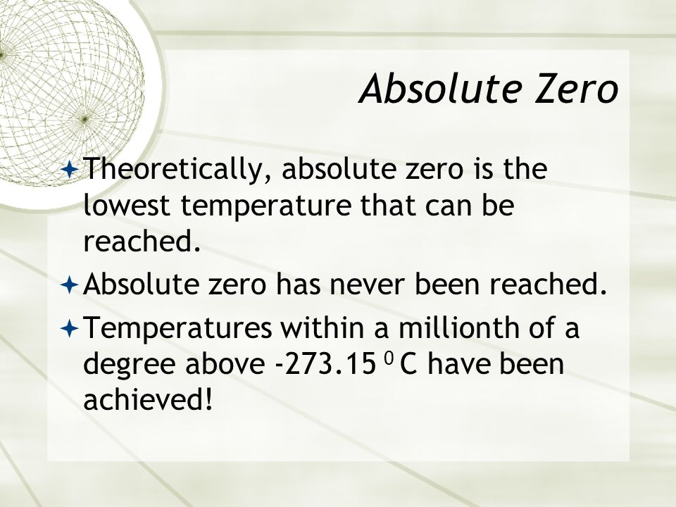 Absolute Zero Theoretically, absolute zero is the lowest temperature that can be reached. Absolute zero has never been reached.