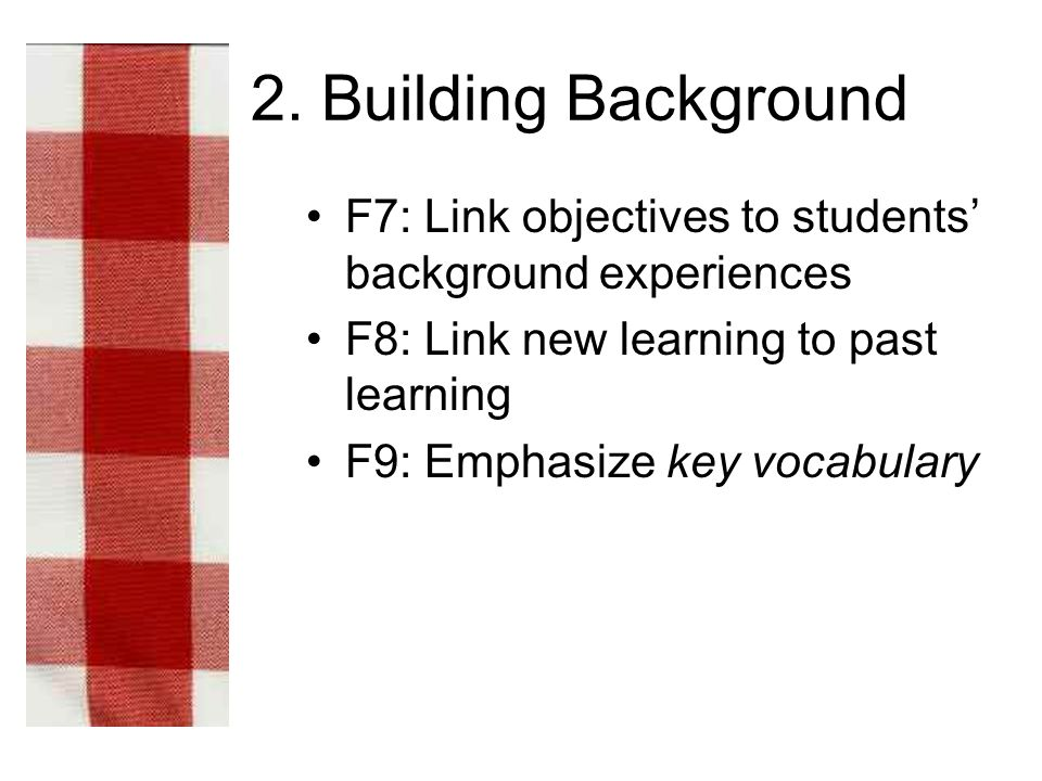 2. Building Background F7: Link objectives to students' background experiences. F8: Link new learning to past learning.