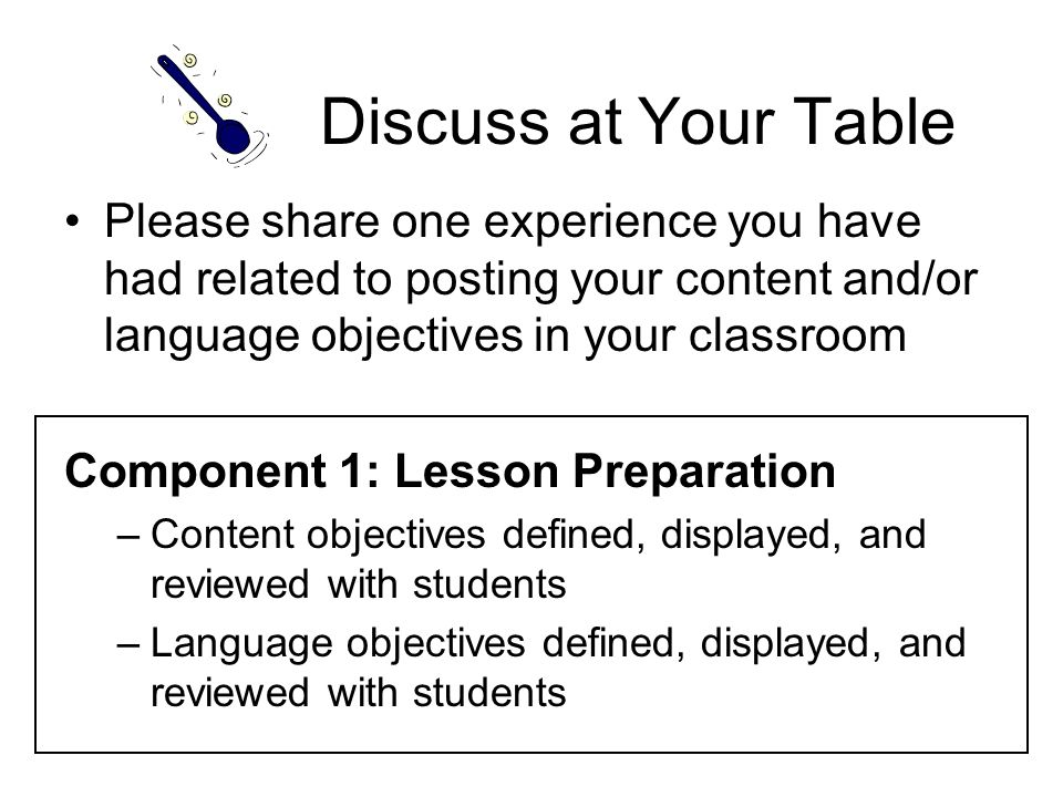 Discuss at Your Table Please share one experience you have had related to posting your content and/or language objectives in your classroom.