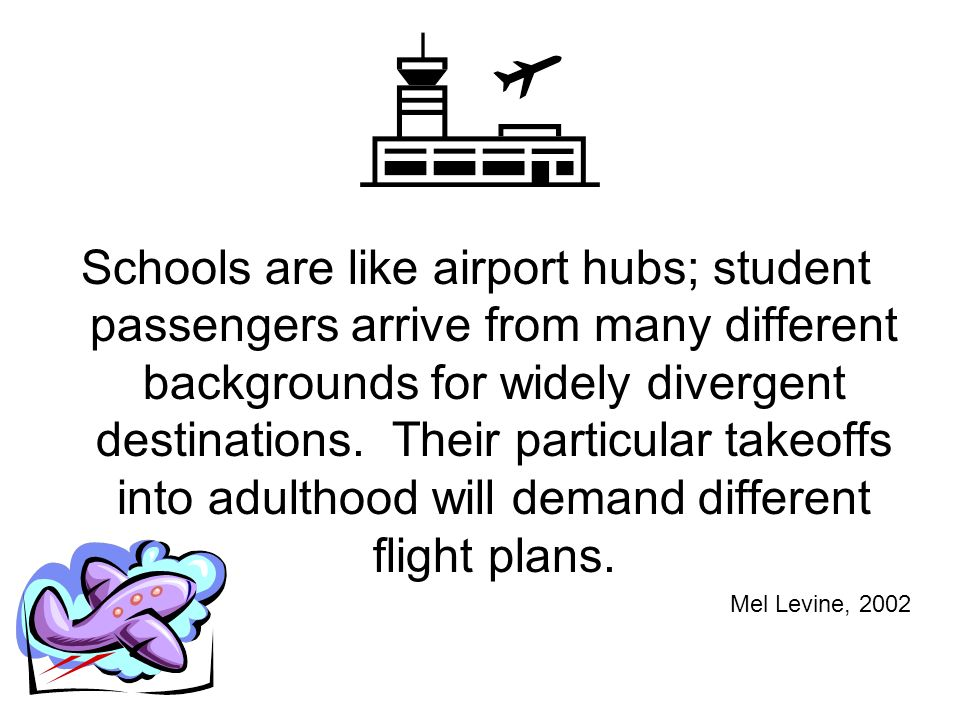 Schools are like airport hubs; student passengers arrive from many different backgrounds for widely divergent destinations. Their particular takeoffs into adulthood will demand different flight plans.