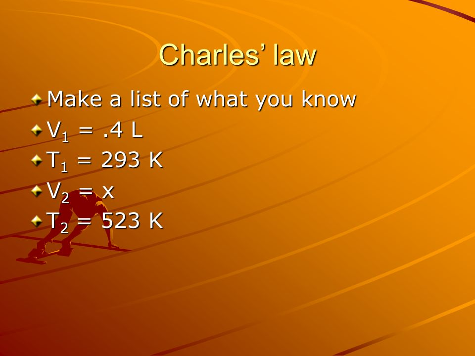 Charles' law Make a list of what you know V1 = .4 L T1 = 293 K V2 = x