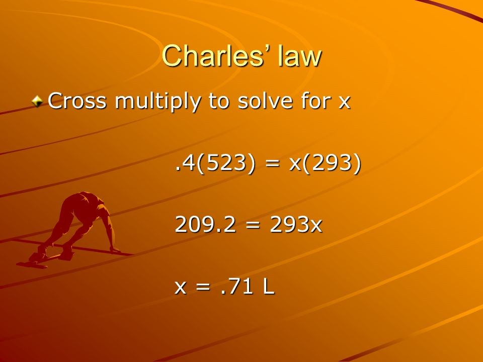 Charles' law Cross multiply to solve for x .4(523) = x(293)