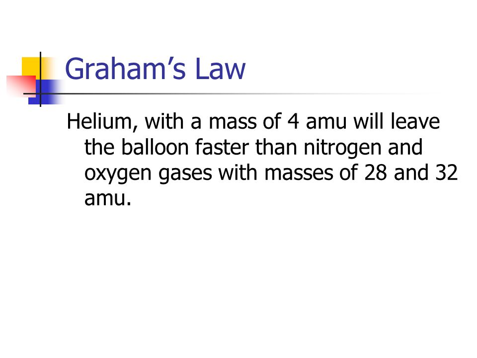 Graham's Law Helium, with a mass of 4 amu will leave the balloon faster than nitrogen and oxygen gases with masses of 28 and 32 amu.