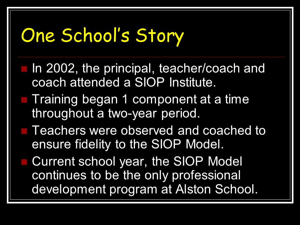 One School's Story In 2002, the principal, teacher/coach and coach attended a SIOP Institute.