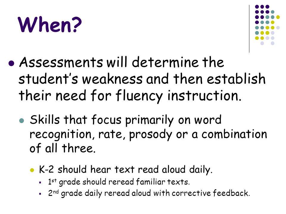 When Assessments will determine the student's weakness and then establish their need for fluency instruction.