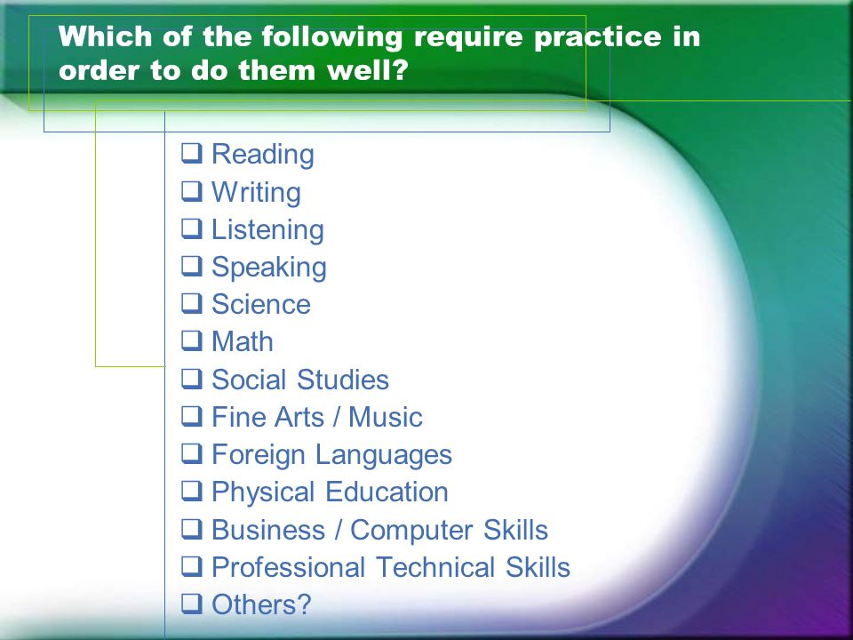 Which of the following require practice in order to do them well