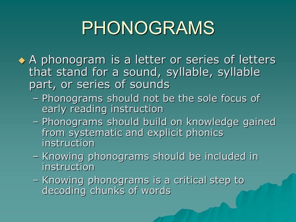 PHONOGRAMS A phonogram is a letter or series of letters that stand for a sound, syllable, syllable part, or series of sounds.
